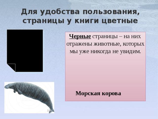 Для удобства пользования, страницы у книги цветные Черные страницы – на них отражены животные, которых мы уже никогда не увидим. Морская корова