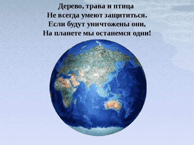 Дерево, трава и птица  Не всегда умеют защититься.  Если будут уничтожены они,  На планете мы останемся одни!
