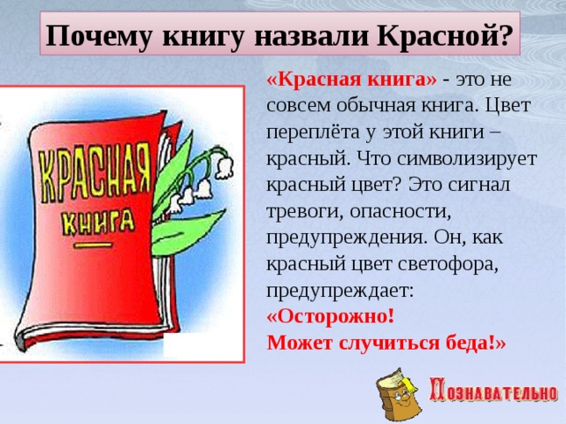 Почему книгу назвали Красной? «Красная книга» - это не совсем обычная книга. Цвет переплёта у этой книги – красный. Что символизирует красный цвет? Это сигнал тревоги, опасности, предупреждения. Он, как красный цвет светофора, предупреждает: «Осторожно! Может случиться беда!»