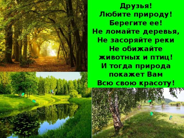 Друзья! Любите природу! Берегите ее! Не ломайте деревья, Не засоряйте реки Не обижайте животных и птиц! И тогда природа покажет Вам Всю свою красоту!