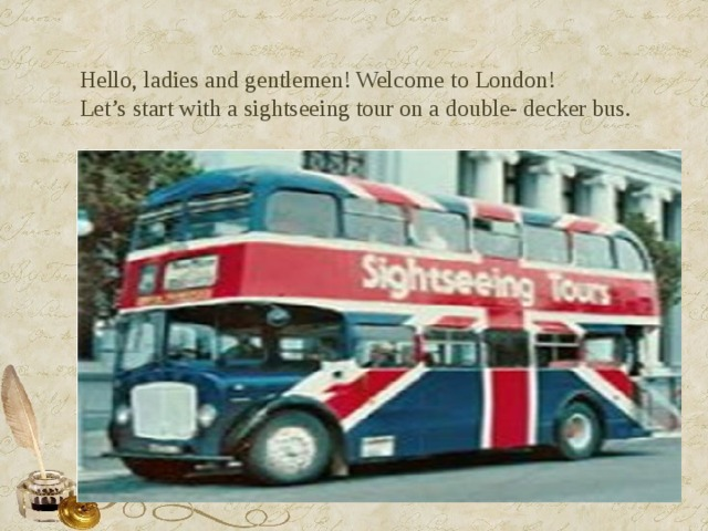 Hello, ladies and gentlemen! Welcome to London!  Let's start with a sightseeing tour on a double- decker bus.