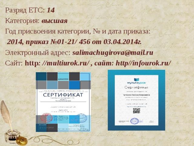 Разряд ЕТС: 14 Категория: высшая Год присвоения категории, № и дата приказа:  2014, приказ №01-21/ 456 от 03.04.2014г. Электронный адрес:  salimachugirova@mail.ru Сайт: http : //multiurok.ru/ , сайт: http//infourok.ru/  2