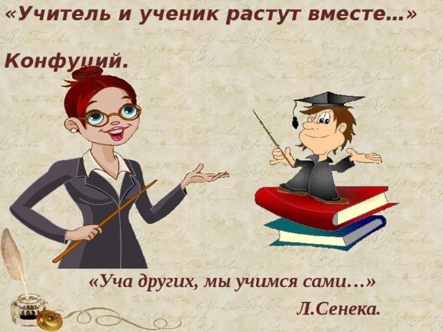 «Учитель и ученик растут вместе…»  Конфуций.    «Уча других, мы учимся сами…»  Л.Сенека.
