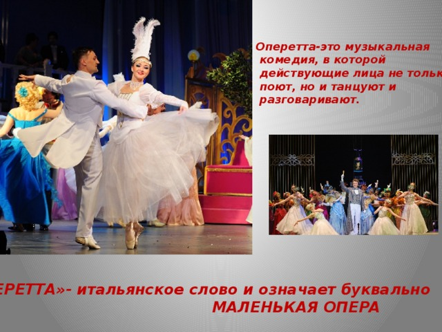 Оперетта-это музыкальная  комедия, в которой  действующие лица не только  поют, но и танцуют и  разговаривают. «ОПЕРЕТТА»- итальянское слово и означает буквально  МАЛЕНЬКАЯ ОПЕРА