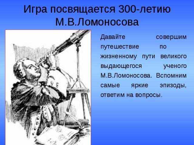 Игра посвящается 300-летию М.В.Ломоносова Давайте совершим путешествие по жизненному пути великого выдающегося ученого М.В.Ломоносова. Вспомним самые яркие эпизоды, ответим на вопросы .