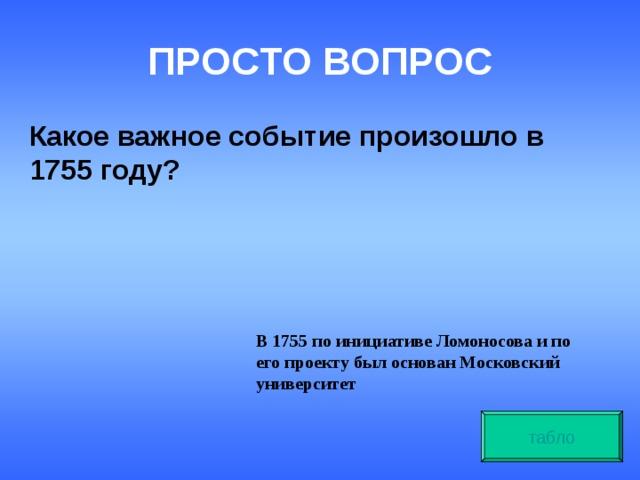 ПРОСТО ВОПРОС Какое важное событие произошло в 1755 году? В 1755 по инициативе Ломоносова и по его проекту был основан Московский университет табло