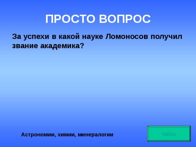 ПРОСТО ВОПРОС За успехи в какой науке Ломоносов получил звание академика? табло Астрономии, химии, минералогии