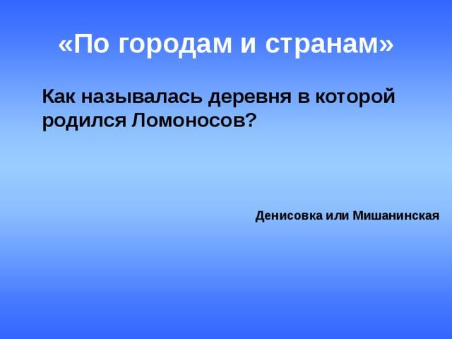 «По городам и странам»   Как называлась деревня в которой родился Ломоносов? Денисовка или Мишанинская