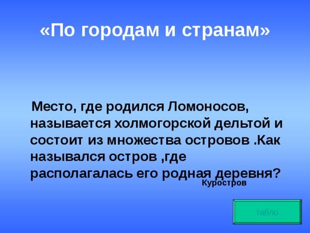 «По городам и странам»   Место, где родился Ломоносов, называется холмогорской дельтой и состоит из множества островов .Как назывался остров ,где располагалась его родная деревня? Куростров табло