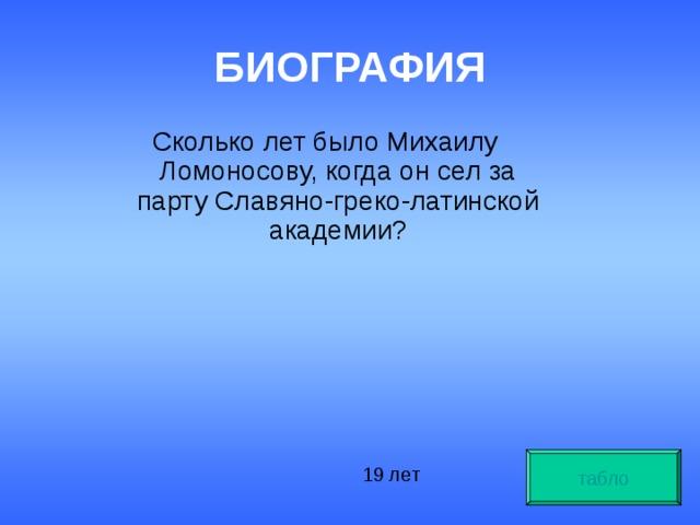 БИОГРАФИЯ Сколько лет было Михаилу Ломоносову, когда он сел за парту Славяно-греко-латинской академии? табло 19 лет