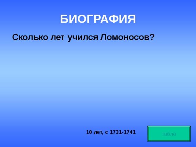 БИОГРАФИЯ  Сколько лет учился Ломоносов? табло 10 лет, с 1731-1741