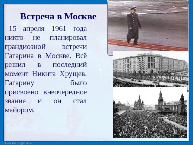 Встреча в Москве 15 апреля 1961 года никто не планировал грандиозной встречи Гагарина в Москве. Всё решил в последний момент Никита Хрущев. Гагарину было присвоено внеочередное звание и он стал майором.