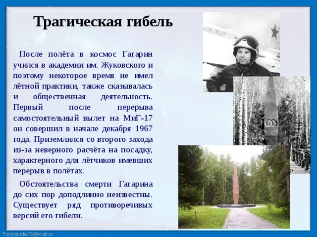 Трагическая гибель После полёта в космос Гагарин учился в академии им. Жуковского и поэтому некоторое время не имел лётной практики, также сказывалась и общественная деятельность. Первый после перерыва самостоятельный вылет на МиГ-17 он совершил в начале декабря 1967 года. Приземлился со второго захода из-за неверного расчёта на посадку, характерного для лётчиков имевших перерыв в полётах. Обстоятельства смерти Гагарина до сих пор доподлинно неизвестны. Существует ряд противоречивых версий его гибели.
