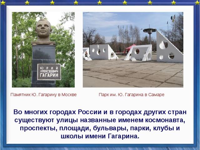 Парк им. Ю. Гагарина в Самаре Памятник Ю. Гагарину в Москве  Во многих городах России и в городах других стран существуют улицы названные именем космонавта, проспекты, площади, бульвары, парки, клубы и школы имени Гагарина.