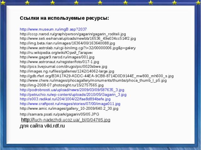 Ссылки на используемые ресурсы:  http :// www.museum.ru /imgB.asp?2037 http://cccp.narod.ru/graph/person/gagarin/gagarin_roditeli.jpg http://www.seti.ee/narva/uploads/newbb/16536_49e034cc514f2.jpg http://img.beta.rian.ru/images/16364/00/163640088.jpg http://www.astrolab.ru/cgi-bin/img.cgi?i=32/00000006.jpg&p=galery http://ru.wikipedia.org/wiki/Юрий_Гагарин http://www.gagar9.narod.ru/images/001.jpg http://www.astronaut.ru/register/foto/017-1.jpg http://pics.livejournal.com/drugoi/pic/0020sbwe.jpg http://images.ng.ru/files/galleries/1242/14062-large.jpg http://gdb.rferl.org/B3A17A29-ADDC-44EA-9CB8-8714D0D9144E_mw800_mh600_s.jpg http://www.chere.ru/images/phocagallery/monuments/thumbs/phoca_thumb_l_p5.jpg http://img-2008-07.photosight.ru/15/2757565.jpg http://podrobnosti.ua/upload/news/2009/03/09/587635_3.jpg http://petruchio.ru/wp-content/uploads/2010/05/Gagarin_3.jpg http://s003.radikal.ru/i204/1004/22/fae8d894befe.jpg http://www.craftpost.ru/images/stories/07/00/image011.jpg http://www.amic.ru/images/gallery_10-2009/640.2_30.jpg http://samara.psati.ru/park/gagarin/05/05.JPG   http:// luch-nadezhdi.ucoz.ua/_bl/0/04785.jpg  для сайта viki.rdf.ru