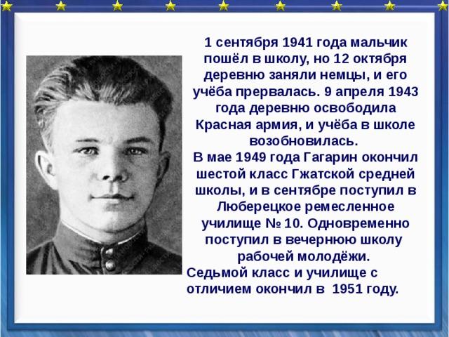 1 сентября 1941 года мальчик пошёл в школу, но 12 октября деревню заняли немцы, и его учёба прервалась. 9 апреля 1943 года деревню освободила Красная армия, и учёба в школе возобновилась. В мае 1949 года Гагарин окончил шестой класс Гжатской средней школы, и в сентябре поступил в Люберецкое ремесленное училище № 10. Одновременно поступил в вечернюю школу рабочей молодёжи. Седьмой класс и училище с отличием окончил в 1951 году.