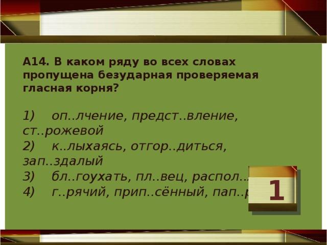 А14. В каком ряду во всех словах пропущена безударная проверяемая гласная корня?   1) оп..лчение, предст..вление, ст..рожевой  2) к..лыхаясь, отгор..диться, зап..здалый  3) бл..гоухать, пл..вец, распол..жение  4) г..рячий, прип..сённый, пап..ротник   1