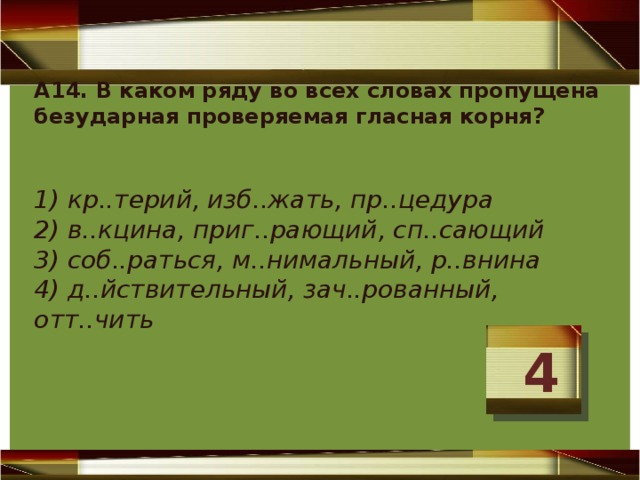 А14. В каком ряду во всех словах пропущена безударная проверяемая гласная корня?  1) кр..терий, изб..жать, пр..цедура 2) в..кцина, приг..рающий, сп..сающий 3) соб..раться, м..нимальный, р..внина 4) д..йствительный, зач..рованный, отт..чить 4
