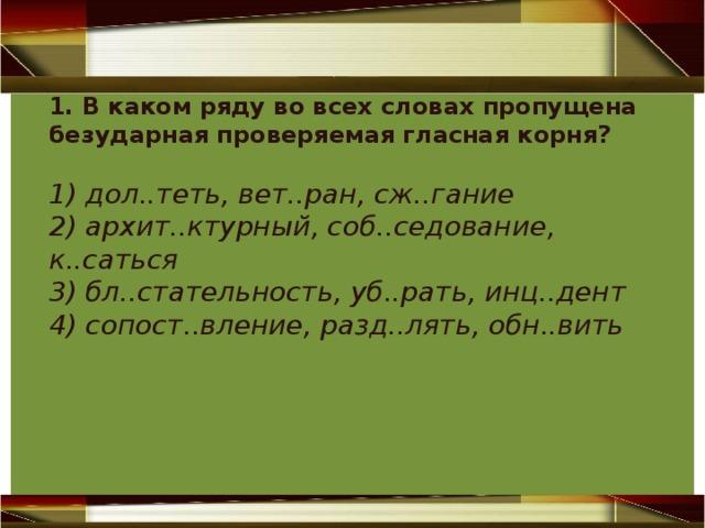 1. В каком ряду во всех словах пропущена безударная проверяемая гласная корня? 1) дол..теть, вет..ран, сж..гание 2) архит..ктурный, соб..седование, к..саться 3) бл..стательность, уб..рать, инц..дент 4) сопост..вление, разд..лять, обн..вить