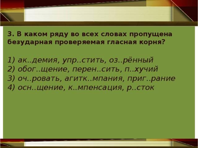 3. В каком ряду во всех словах пропущена безударная проверяемая гласная корня? 1) ак..демия, упр..стить, оз..рённый 2) обог..щение, перен..сить, п..хучий 3) оч..ровать, агитк..мпания, приг..рание 4) осн..щение, к..мпенсация, р..сток
