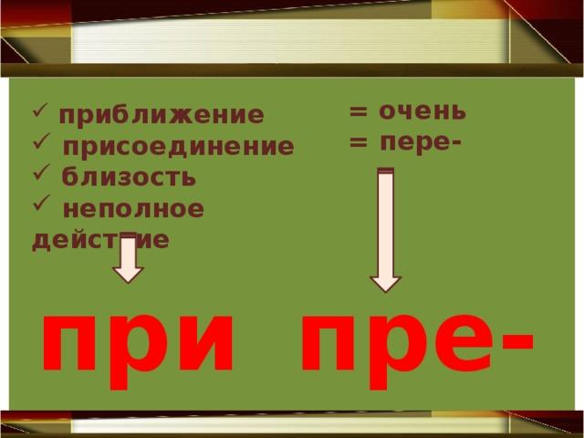 = очень = пере-   приближение  присоединение  близость  неполное действие при- пре-