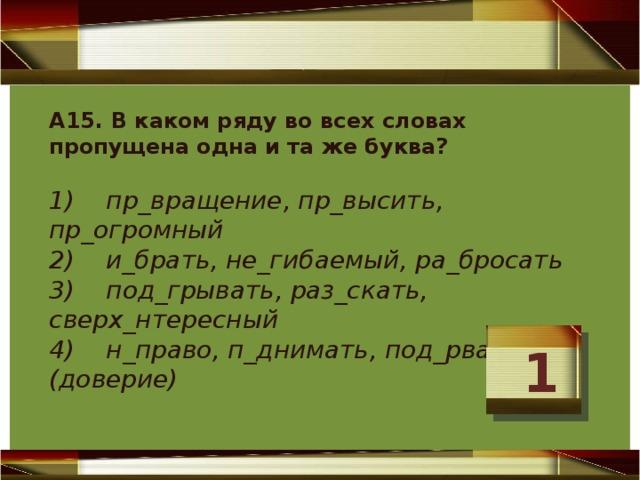 А15. В каком ряду во всех словах пропущена одна и та же буква?  1) пр_вращение, пр_высить, пр_огромный  2) и_брать, не_гибаемый, ра_бросать  3) под_грывать, раз_скать, сверх_нтересный  4) н_право, п_днимать, под_рвать (доверие)   1