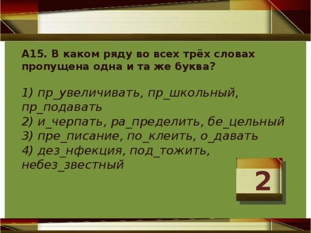 А15. В каком ряду во всех трёх словах пропущена одна и та же буква?   1) пр_увеличивать, пр_школьный, пр_подавать  2) и_черпать, ра_пределить, бе_цельный  3) пре_писание, по_клеить, о_давать  4) дез_нфекция, под_тожить, небез_звестный    2