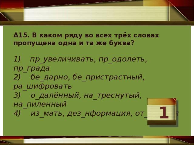 А15. В каком ряду во всех трёх словах пропущена одна и та же буква?   1)  пр_увеличивать, пр_одолеть, пр_града  2) бе_дарно, бе_пристрастный, ра_шифровать  3) о_далённый, на_треснутый, на_пиленный  4) из_мать, дез_нформация, от_граться   1