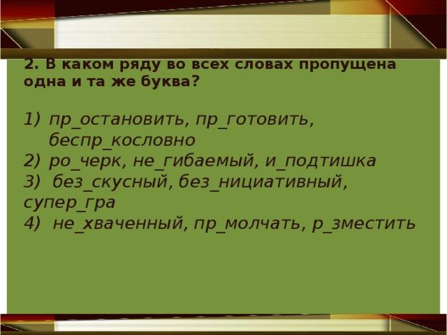 2. В каком ряду во всех словах пропущена одна и та же буква? пр_остановить, пр_готовить, беспр_кословно ро_черк, не_гибаемый, и_подтишка 3) без_скусный, без_нициативный, супер_гра 4) не_хваченный, пр_молчать, р_зместить