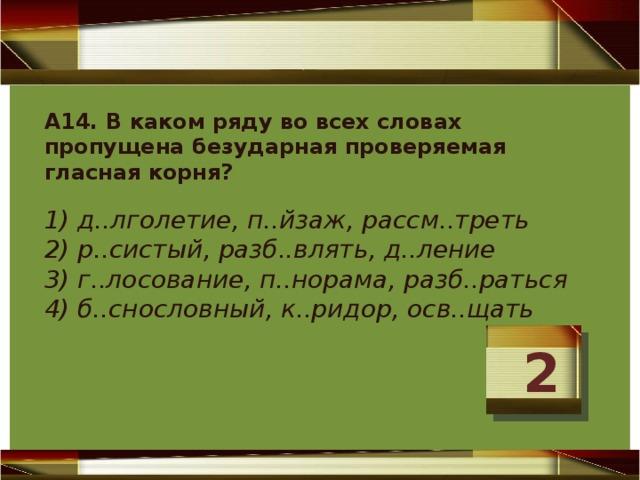 А14. В каком ряду во всех словах пропущена безударная проверяемая гласная корня?  1) д..лголетие, п..йзаж, рассм..треть  2) р..систый, разб..влять, д..ление  3) г..лосование, п..норама, разб..раться  4) б..снословный, к..ридор, осв..щать   2