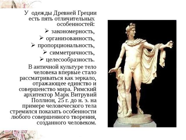 У одежды Древней Греции есть пять отличительных особенностей: закономерность, организованность, пропорциональность, симметричность, целесообразность.  В античной культуре тело человека впервые стало рассматриваться как зеркало, отражающее единство и совершенство мира. Римский архитектор Марк Витрувий Поллион, 25 г. до н. э. на примере человеческого тела стремился показать особенности любого совершенного творения, созданного человеком.