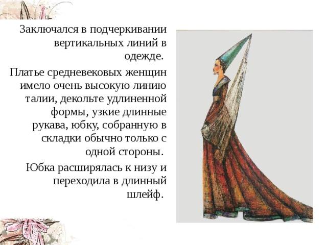 Заключался в подчеркивании вертикальных линий в одежде.  Платье средневековых женщин имело очень высокую линию талии, декольте удлиненной формы, узкие длинные рукава, юбку, собранную в складки обычно только с одной стороны. Юбка расширялась к низу и переходила в длинный шлейф.