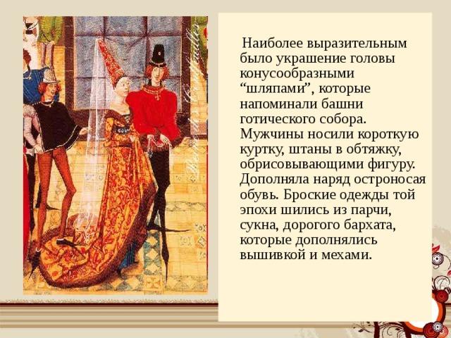 """Наиболее выразительным было украшение головы конусообразными """"шляпами"""", которые напоминали башни готического собора. Мужчины носили короткую куртку, штаны в обтяжку, обрисовывающими фигуру. Дополняла наряд остроносая обувь. Броские одежды той эпохи шились из парчи, сукна, дорогого бархата, которые дополнялись вышивкой и мехами."""