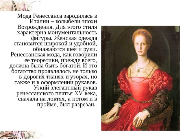 Мода Ренессанса зародилась в Италии – колыбели эпохи Возрождения. Для этого стиля характерна монументальность фигуры. Женская одежда становится широкой и удобной, обнажаются шея и руки. Ренессанская мода, как говорили ее теоретики, прежде всего, должна была быть богатой. И это богатство проявлялось не только в дорогих тканях и узорах, но также и в оформлении рукавов. Узкий элегантный рукав ренессанского платья ХV века, сначала на локтях, а потом и в пройме, был разрезан.