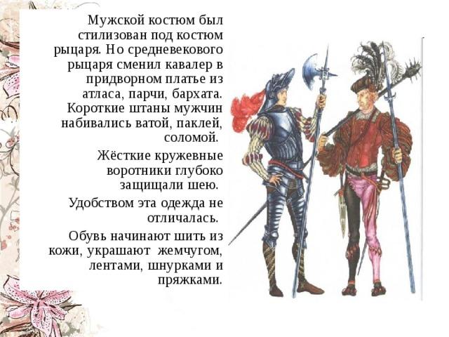 Мужской костюм был стилизован под костюм рыцаря. Но средневекового рыцаря сменил кавалер в придворном платье из атласа, парчи, бархата. Короткие штаны мужчин набивались ватой, паклей, соломой.  Жёсткие кружевные воротники глубоко защищали шею.  Удобством эта одежда не отличалась.  Обувь начинают шить из кожи, украшают жемчугом, лентами, шнурками и пряжками.