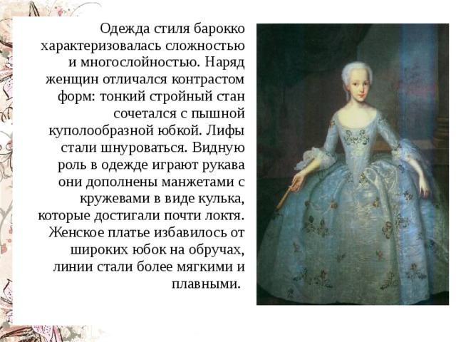 Одежда стиля барокко характеризовалась сложностью и многослойностью. Наряд женщин отличался контрастом форм: тонкий стройный стан сочетался с пышной куполообразной юбкой. Лифы стали шнуроваться. Видную роль в одежде играют рукава они дополнены манжетами с кружевами в виде кулька, которые достигали почти локтя. Женское платье избавилось от широких юбок на обручах, линии стали более мягкими и плавными.