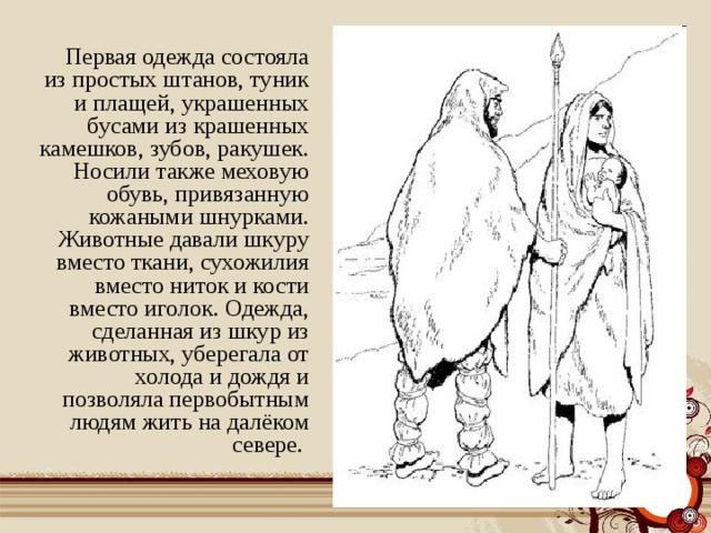 Первая одежда состояла из простых штанов, туник и плащей, украшенных бусами из крашенных камешков, зубов, ракушек. Носили также меховую обувь, привязанную кожаными шнурками. Животные давали шкуру вместо ткани, сухожилия вместо ниток и кости вместо иголок. Одежда, сделанная из шкур из животных, уберегала от холода и дождя и позволяла первобытным людям жить на далёком севере.