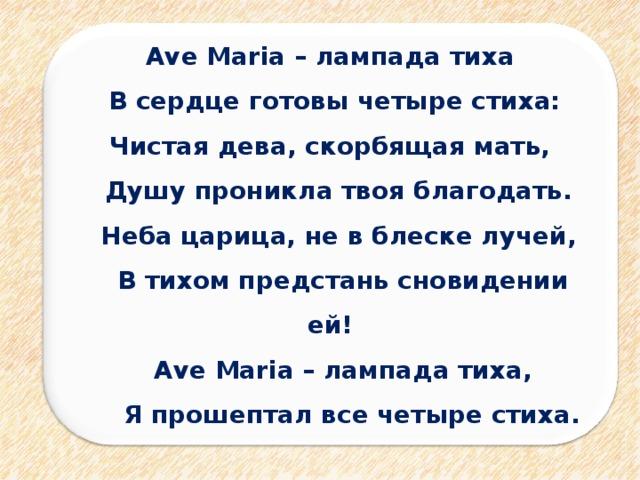 Ave Maria – лампада тиха  В сердце готовы четыре стиха: Чистая дева, скорбящая мать,  Душу проникла твоя благодать.  Неба царица, не в блеске лучей,  В тихом предстань сновидении ей!  Ave Maria – лампада тиха,  Я прошептал все четыре стиха.
