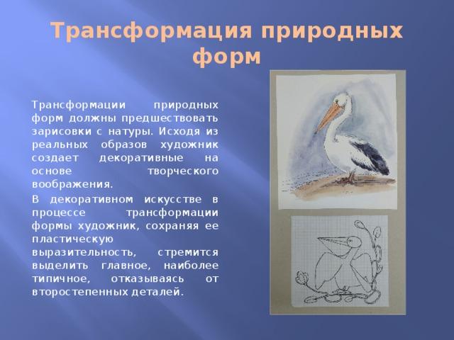 Трансформация природных форм Трансформации природных форм должны предшествовать зарисовки с натуры. Исходя из реальных образов художник создает декоративные на основе творческого воображения. В декоративном искусстве в процессе трансформации формы художник, сохраняя ее пластическую выразительность, стремится выделить главное, наиболее типичное, отказываясь от второстепенных деталей.