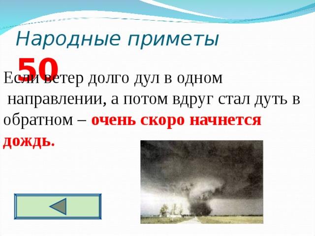 Народные приметы 5 0 Если ветер долго дул в одном  направлении, а потом вдруг стал дуть в обратном – очень скоро начнется дождь.