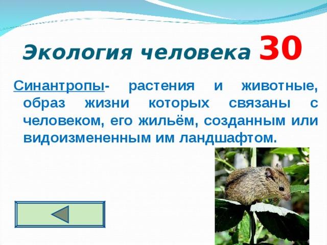 Экология человека  3 0 Синантропы - растения и животные, образ жизни которых связаны с человеком, его жильём, созданным или видоизмененным им ландшафтом.