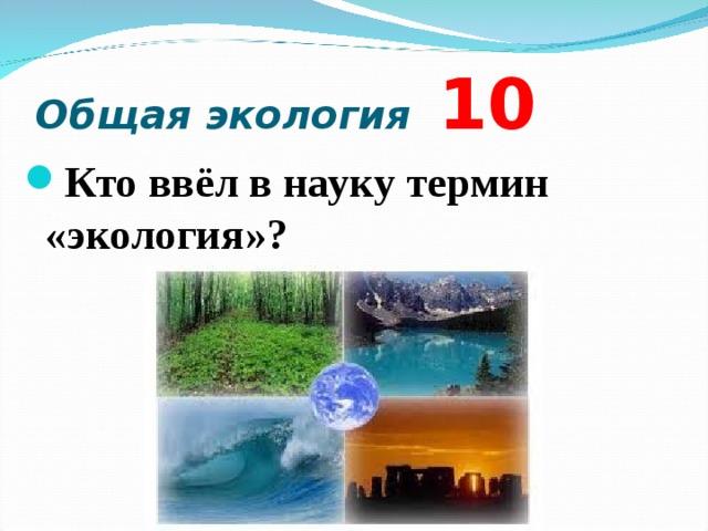 Общая экология 10 Кто ввёл в науку термин «экология»?