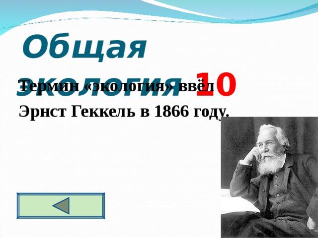 Общая экология 10 Термин «экология» ввёл Эрнст Геккель в 1866 году.