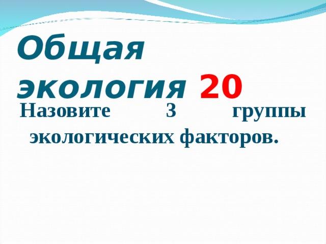 Общая экология 2 0 Назовите 3 группы экологических факторов.