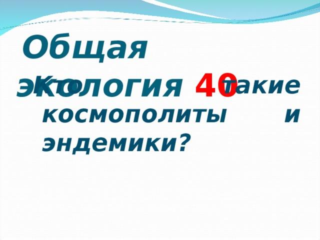Общая экология 4 0 Кто такие космополиты и эндемики? Кто такие космополиты и эндемики?