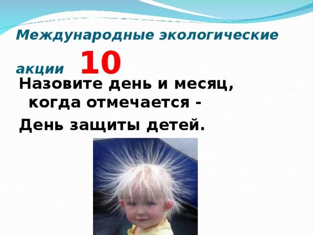 Международные экологические акции 10 Назовите день и месяц, когда отмечается - День защиты детей.