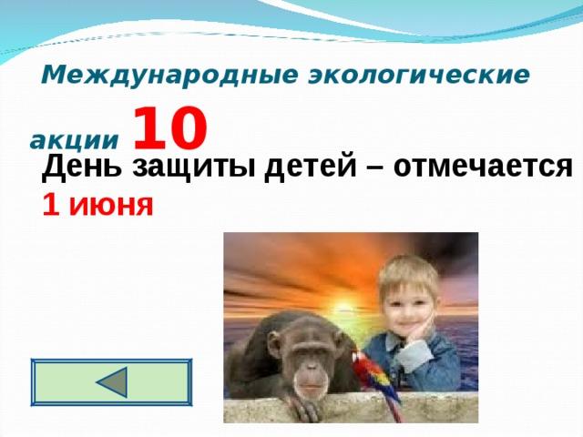 Международные экологические акции 10 День защиты детей – отмечается 1 июня