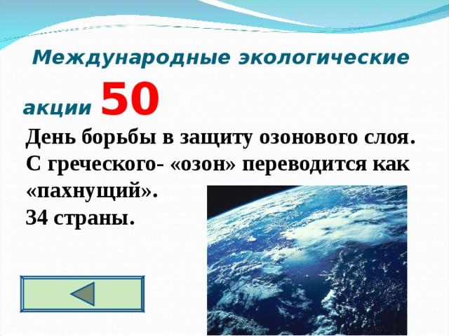 Международные экологические акции  5 0 День борьбы в защиту озонового слоя. С греческого- «озон» переводится как «пахнущий». 34 страны.
