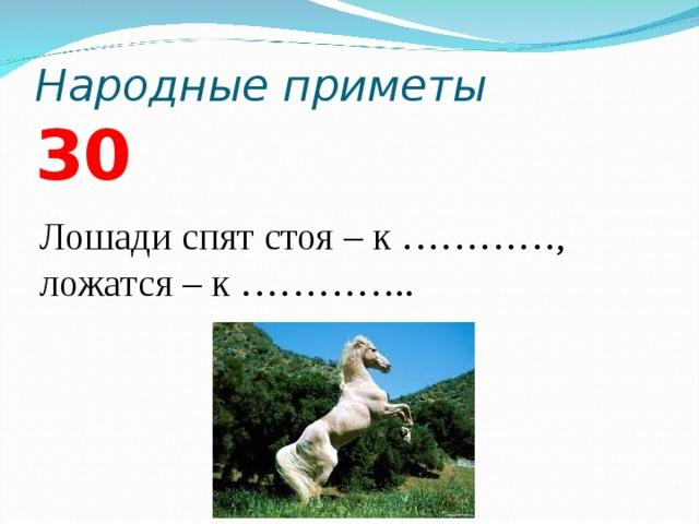 Народные приметы 3 0 Лошади спят стоя – к …………, ложатся – к …………..