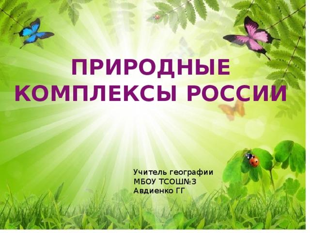 ПРИРОДНЫЕ КОМПЛЕКСЫ РОССИИ Учитель географии МБОУ ТСОШ№3 Авдиенко ГГ